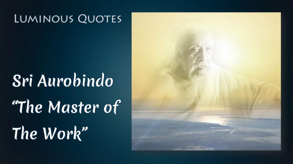 "Sri Aurobindo - ""The Master of the Work"" (from The Synthesis of Yoga)"