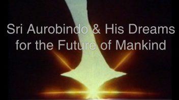 Sri Aurobindo & His Dreams for the Future of Mankind