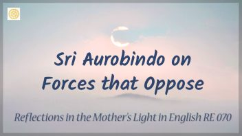 RE 070 Sri Aurobindo on Forces that Oppose the Yoga