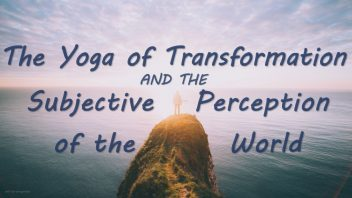 TH 287 The Yoga of Transformation and the Subjective Perception of the World